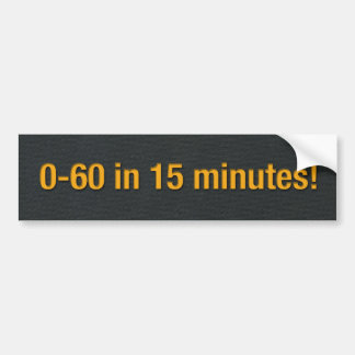 0-60 in 15 minutes! bumper stickers