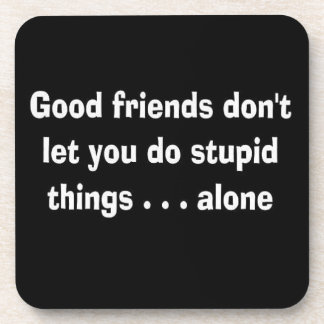 100163 GOOD FRIENDS NOT LET YOU STUPID THINGS ALON BEVERAGE COASTER