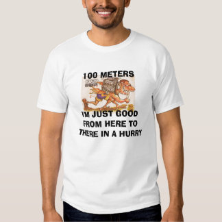 100 METERSI'M JUST GOOD FROM HERE TO THERE IN A... T SHIRT