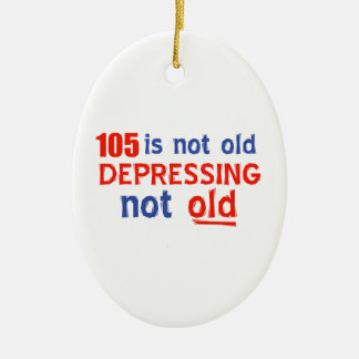 105 is depressing not old birthday designs ceramic ornament