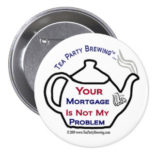108 Tea Party Your Mortgage Not My Problem Button