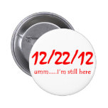 12/22/12 Still Here Pinback Button