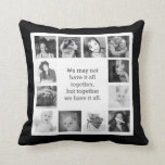 "12 Family Photos with Together Quote Throw Pillow<br><div class=""desc"">Make your own custom personalized photo throw pillow with a special family saying in the center that reads &quot;We may not have it all together, but together we have it all&quot;, surrounded by a dozen of your favorite family memories. Easily create a unique gift or decor pillow using your own...</div>"