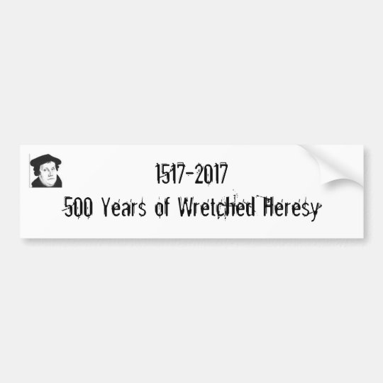 1517-2017 500 Years of Wretched Heresy Bumper Sticker