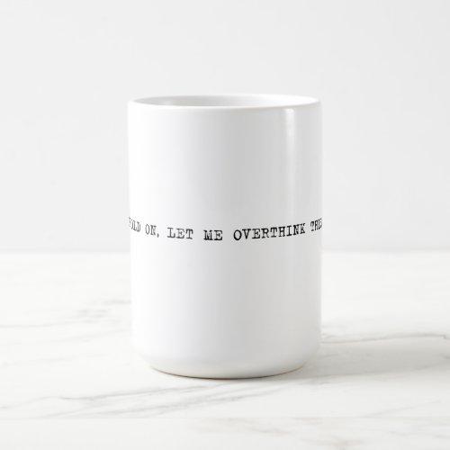 15 oz. Hold on, let me overthink this Coffee Mug