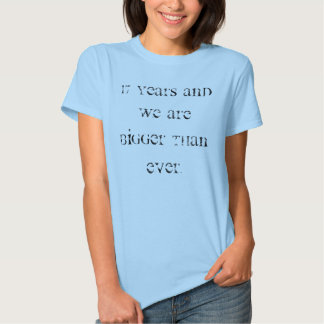 17 years and we are bigger than ever. t shirt