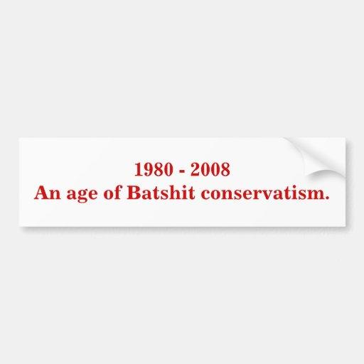 1980 - 2008 An age of Batshit conservatism. Bumper Sticker