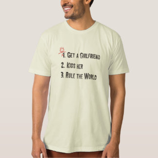 1.Get a girlfriend, 2.Kiss her, 3. Rule the world T-Shirt
