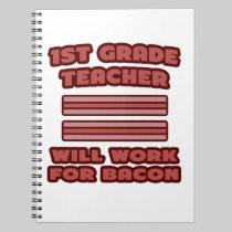 1st Grade Teacher .. Will Work For Bacon Note Book