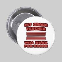 1st Grade Teacher .. Will Work For Bacon Pins