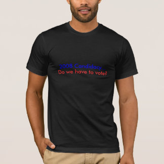 2008 Candidacy..., Do we have to vote? T-Shirt