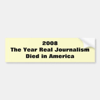 2008The Year Real Journalism Died in America Bumper Sticker