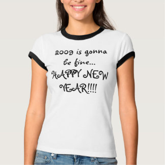 2009 is gonna be fine... HAPPY NEW YEAR!!!! T-Shirt