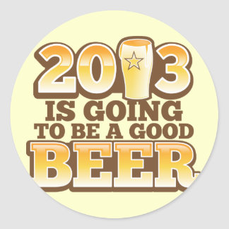 2013 is going to be a GOOD BEER! (new year parody) Classic Round Sticker