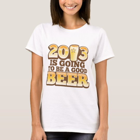2013 is going to be a GOOD BEER! (new year parody) T-Shirt