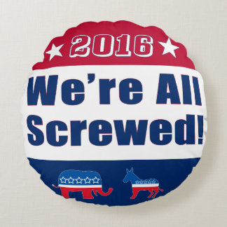 2016 Election | Funny | We're All Screwed Round Pillow