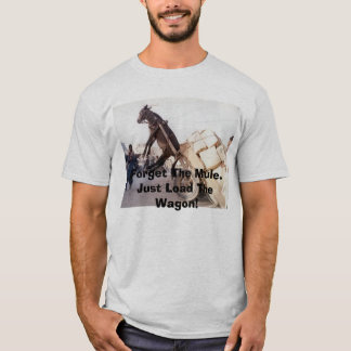 207, Forget The Mule.Just Load The Wagon! T-Shirt