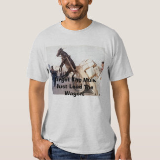 207, Forget The Mule.Just Load The Wagon! Tees