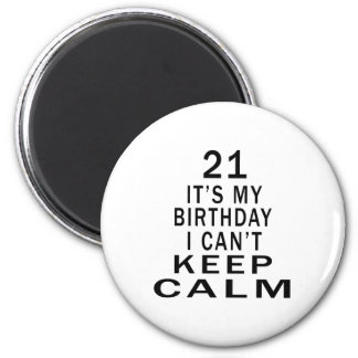 21 It's My Birthday I Can't Keep Calm Refrigerator Magnet