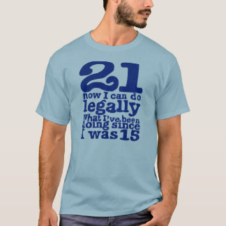 21 Now Legally What Ive Been Doing Since I was 15 T-Shirt