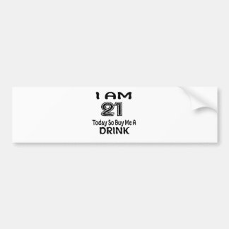 21 Today So Buy Me A Drink Bumper Sticker