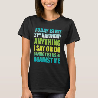 21st Birthday Anything I Say or Do Cannot be Used T-Shirt