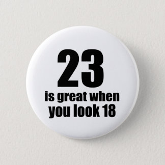 23 Is Great When You Look Birthday Pinback Button