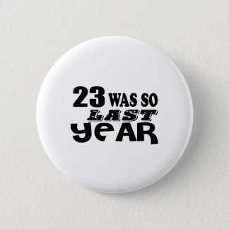 23 So Was So Last Year Birthday Designs Pinback Button