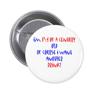25 (1\4 century) another drink pinback button