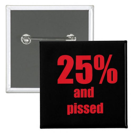 25% and pissed pinback buttons