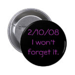 2/10/08I won't forget it. Pinback Buttons