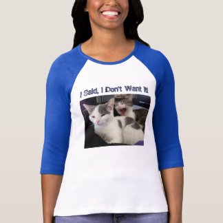 2 Cats, 1 is Screaming, I Said, I Don't Want It! T-Shirt
