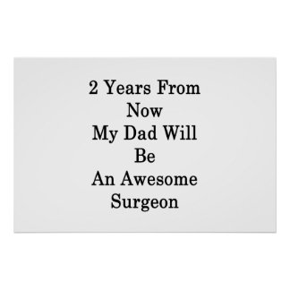 2 Years From Now My Dad Will Be An Awesome Surgeon Poster