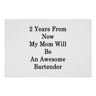 2 Years From Now My Mom Will Be An Awesome Bartend Poster
