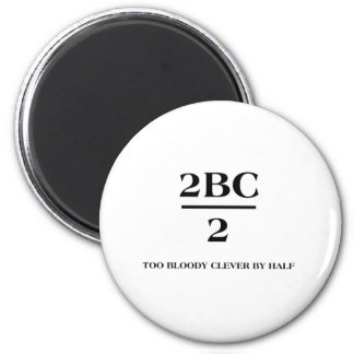 2BC/2 Too bloody clever by half 2 Inch Round Magnet
