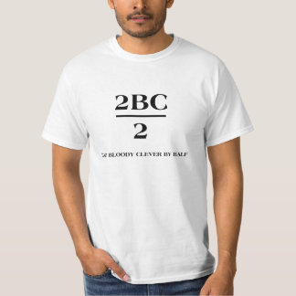 2BC/2 Too bloody clever by half Tee Shirt