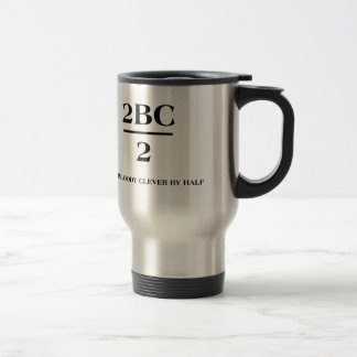 2BC/2 Too bloody clever by half Travel Mug