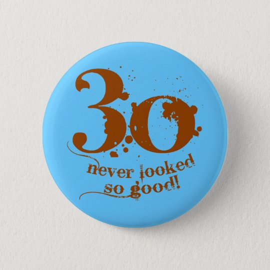 30 Never Looked so Good! Button