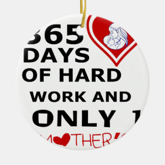 365 Days Of hard Work And Only 1 Mothers Day Ceramic Ornament
