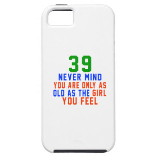 39 never mind you are only as old as the girl you iPhone 5 covers