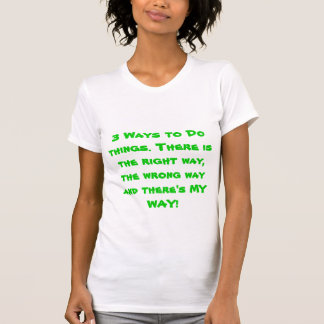3 Ways to Do things. There is the right way, th... T-Shirt