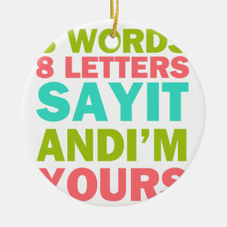3 Words 8 Letters Say it And I'm Yours Ceramic Ornament