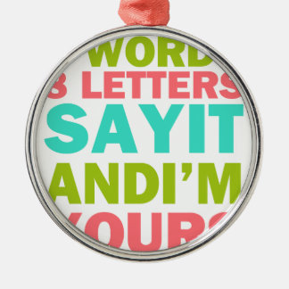 3 Words 8 Letters Say it And I'm Yours Metal Ornament