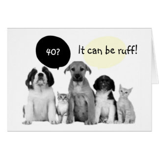 """""""40"""" CAN BE RUFF-SO ENJOY IT SAY THE PUPS CARD"""