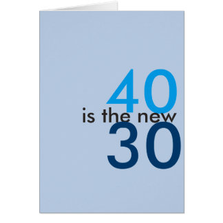 40 is the new 30, hoo-ray for crap birthday card