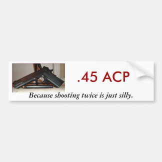 .45 ACP, Because shooting twice... Bumper Stickers