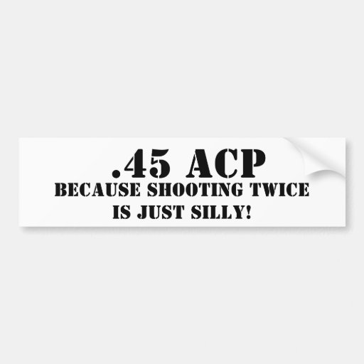 .45 ACP Because Shooting Twice Is Just Silly Bumper Sticker