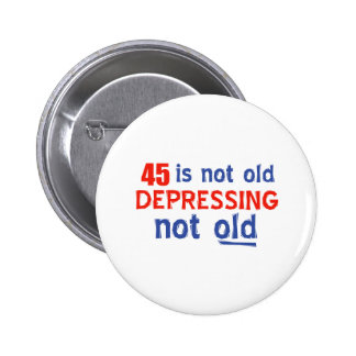 45 is depressing not old birthday designs pinback buttons