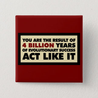 4 Billion years of evolution. Act like it. Button