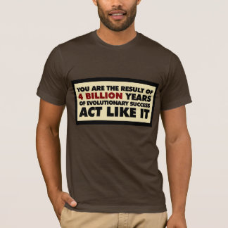 4 Billion years of evolution. Act like it. T-Shirt
